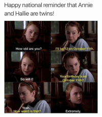 Weird, Yeah, and Twins: Happy national reminder that Annie  and Hallie are twins!  How old are you?  I'll be 12 on October 11th.  Your birthday'so  October 11th?  So will I!  Yeah.  How weird is that?  Extremely. I have class and you don't!