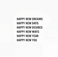 New Year's, Happy, and Dreams: HAPPY NEW DREAMS  HAPPY NEW DAYS  HAPPY NEW DESIRES  HAPPY NEW WAYS  HAPPY NEW YEAR  HAPPY NEW YOU