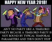 Memes, New Year's, and Party: HAPPY NEW YEAR 2018!  AINT NO PARTY LIKE A TIMELORD  PARTY BECAUSE A TIMELORD PARTY IS  NOT BOUND BY TYPICAL TEMPORAL  PARAMETERS AND THUS DONT STOP