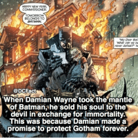 Batman, Memes, and New Year's: HAPPY NEW YEAR  COMMISSIONER.  TOMORROW  BELONGS TO  BATMAN.  My Dear Bat  What can we be  mever defeatP' h  H@DCFact  When Damian Wayne took the mantle  of Batmanshe sold his soul to the  (s  This was because Damian made a  devil in exchange for immortality.  promise to protect Gotham forever. Dedicated Damian 🦇
