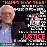 "Bernie Sanders, Memes, and Vision: HAPPY NEW YEAR!  NEVER FORGET  GREED IS POWERFUL  BUT  OUR VISION  OF A WORLD  BASED ON  ECONOMIC  SOCIAL &  ENVIRONMENTAL  JUSTICE  IS MORE POWERFUL.""  BERNIE SANDERS  SAVE MAIN ST ""Happy New Year! Never forget greed is powerful but our vision of a world based on economic, social & environmental justice is more powerful."" - U.S. Senator Bernie Sanders"