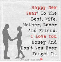 To The Best, Wife, Mother, Lover And Friend. I Love You Honey And Don't You Ever Forget It. Happy New Year...: Happy New  Year  To The  Best, wife,  Mother, Lover  And Friend.  I Love You  Honey And  Don't You Ever  Forget It  Like Love Quotes.com To The Best, Wife, Mother, Lover And Friend. I Love You Honey And Don't You Ever Forget It. Happy New Year...