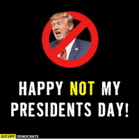 America, Donald Trump, and Memes: HAPPY NOT MY  PRESIDENTS DAY!  OCCUPY DEMOCRATS Happy Presidents Day America! Let's celebrate by impeaching Donald Trump!  Image: Occupy Democrats
