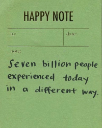 Date, Happy, and Seven: HAPPY NOTE  to:  date:  note:  Seven billion people  experienced toda  in a different way.