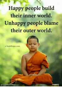 Buddhism: Happy people build  their inner world.  Unhappy people blame  their outer world.  e-buddhism com