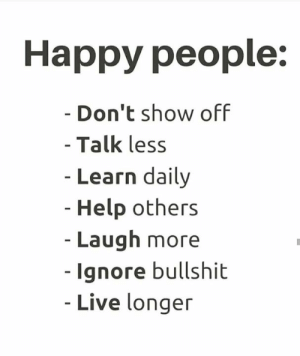 💕💙: Happy people:  - Don't show off  - Talk less  - Learn daily  - Help others  - Laugh more  -Ignore bullshit  - Live longer 💕💙