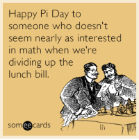 """<p><a href=""""http://memehumor.tumblr.com/post/158399186450/happy-pi-day-to-someone-who-doesnt-seem-nearly-as"""" class=""""tumblr_blog"""">memehumor</a>:</p>  <blockquote><p>Happy Pi Day to someone who doesn't seem nearly as interested in math when we're dividing up the lunch bill.</p></blockquote>: Happy Pi Day to  someone who doesn't  seem nearly as interested  in math when we're  dividing up the  lunch bill  someecards <p><a href=""""http://memehumor.tumblr.com/post/158399186450/happy-pi-day-to-someone-who-doesnt-seem-nearly-as"""" class=""""tumblr_blog"""">memehumor</a>:</p>  <blockquote><p>Happy Pi Day to someone who doesn't seem nearly as interested in math when we're dividing up the lunch bill.</p></blockquote>"""