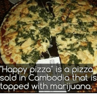"Pizza, Weed, and Happy: ""Happy pizza is a pizza  sold in Cambodia that is  topped with marijuana. Would you take a slice 🤔"