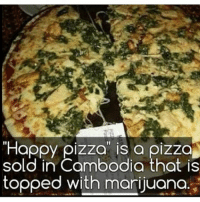 "Memes, Pizza, and Happy: ""Happy pizza is a pizza  sold in Cambodia that is  topped with marijuana Are you eating this, Yes or No? @marijuana.tv"