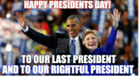 HAPPY PRESIDENTS DAY!  TO OUR LAST PRESIDENT  AND TO OUR RIGHTFUL PRESIDENT Happy Presidents Day to the last man to lead America, and the woman who should be leading us now. ~ Chad  #PresidentsDay