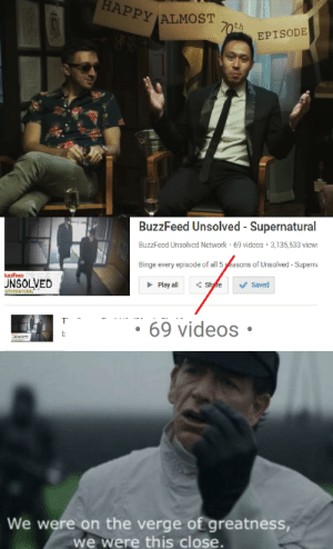 """""""Almost 70"""" bullshit...smh my head: HAPPY  PYALMOST  EPISODE  BuzzFeed Unsolved-Supernatural  BuzzFced Unsolved Network 69 videos 3,135,533 view  Binge every episode of all 5yEasons of Unsolved-Superna  UNSOLVED  Play all fe saved  69 videos  We were on the verge of greatness,  we were this close. """"Almost 70"""" bullshit...smh my head"""