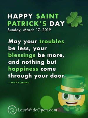 Love Wide Open: HAPPY SAINT  PATRICK'S DAY  Sunday, March 17, 2019  May your troubles  be less, your  blessings be more,  and nothing but  happiness come  through your door.  IRISH BLESSING  LoveWideOpen.com Love Wide Open