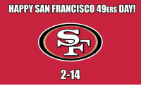 Memes, San Francisco 49ers, and 49er: HAPPY SAN FRANCISCO 49ERS DAY!  2-14 Don't let people telling you happy Valentine's Day distract you from what day it really is...