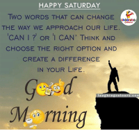 Indianpeoplefacebook, Create A, and Creating A: HAPPY SATURDAY  Two woRDs THAT CAN CHANGE  THE WAY WE APPROACH OUR LIFE  CAN l OR I CAN' THINK AND  CHOOSE THE RIGHT OPTION AND  CREATE A DIFFERENCE  IN YOUR LIFE  lau  ghing Colour  m  M rning