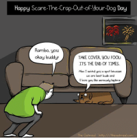 Dogs, Love, and Memes: Happy Scare-The-Crap-Out-of-your-Dog Day  Rambo, you  okay buddy?  TAKE COVER, yOU FOOL!  IT'S THE END OF TIMES.  Also I saved you a spot because  we are best buds and  I love you like seriously bigtime  The Oatmeal Oatmeal com The Oatmeal