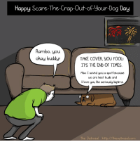 Love, Rambo, and Scare: Happy Scare-The-Crap-Out-of Your-Dog Day  Rambo, you  okay buddyr  TAKE COVER, YOU FOOL  ITS THE END OF TIMES  Also I saved you a spot because  we are best buds and  I love you lke seriously bigtime.  The Oatmeal http//theoatmeal.com <p>Wholesome best bud</p>