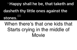Crying, Happy, and Kids: Happy shall he be, that taketh and  9  dasheth thy little ones against the  stones.  When there's that one kids that  Starts crying in the middle of  Movie First one give your opinion
