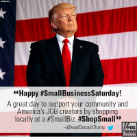 "Community, Memes, and News: ""Happy #SmallBusinessSaturday!  A great day to support your community and  America's JOB creators by shopping  locally at a#SmallBiz #ShopSmall""  -@realDonaldTrump  FOX  NEWS Moments ago, President @realDonaldTrump marked SmallBusinessSaturday, and encouraged Americans to support local businesses."