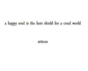 shield: happy soul is the best shield for a cruel world  a  atticus