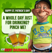 I think Bubba J is ready for St. Patrick's Day...: HAPPY ST. PATRICK'S DAY!  A WHOLE DAY JUST  FOR DRINKING?  PINCH ME!  EFF DUNHAM  COM I think Bubba J is ready for St. Patrick's Day...