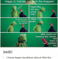 i am literally in so much pain bc i have horrible fucking pink eye that some asshole gave me from school and i literally cant be in a lighted room at all and i can't get into the doctor until what seems like forever fuck —sara: Happy St. Patricks Day fom The Muppets!  Pepe! Why  did you  pinch  me?!  Because you're  Pepe, I am  not wearing green.  any green!  Well, you're not  wearing any clothes,  and  that's a  problem  too.  jhart87  I have been laughing about this for i am literally in so much pain bc i have horrible fucking pink eye that some asshole gave me from school and i literally cant be in a lighted room at all and i can't get into the doctor until what seems like forever fuck —sara