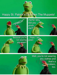 St Patrick's Day: Happy St. Patrick's Day from The Muppets!  PEPE! Why  Did you  pinch  me?!  Because you're .Pepe, I am  not wearing green  any green!  Well, you're not wearing  any clothes and  that's a  roblem  too.