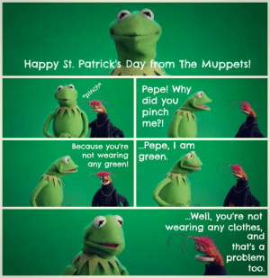 Its not easy being green via /r/funny https://ift.tt/2lwtUxd: Happy St. Patrick's Day from The Muppets!  Pepe! Why  did you  pinch  me?!  Because you're ...Pepe, I anm  not wearing green.  any green!  Well, you're not  wearing any clothes,  and  that's a  problem  too. Its not easy being green via /r/funny https://ift.tt/2lwtUxd