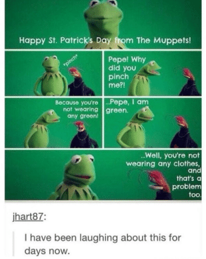 I am green: Happy St. Patrick's Day from The Muppets!  Pepe! Why  did you  pinch  me?!  Because you're Pepe, I anm  not wearing green.  any green!  Well, you're not  wearing any clothes,  and  that's a  problem  too  jhart87  I have been laughing about this for  days now. I am green