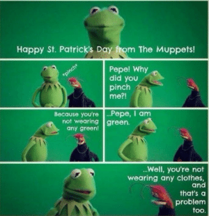 Patricks Day: Happy St. Patrick's Day from The Muppets!  Pepe! Why  did you  pinch  me?!  Because you're .Pepe, I anm  not wearing green.  any green!  .Well, you're not  wearing any clothes,  and  that's a  problem  too