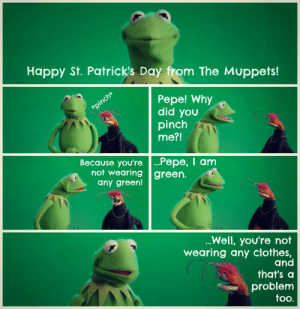 jhart87: I have been laughing about this for days now.: Happy St. Patrick's Day from The Muppets!  Pepe! Why  did you  pinch  me?!  Because you're ...Pepe, I anm  not wearing green.  any green!  Well, you're not  wearing any clothes,  and  that's a  problem  too. jhart87: I have been laughing about this for days now.