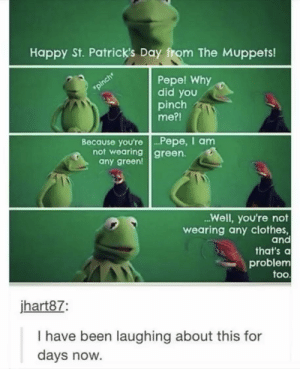 Kermit what by purplecactusXD MORE MEMES: Happy St. Patrick's Day from The Muppets!  Pepe! Why  did you  pinch  me?!  pinch  Because you're.. P epe, I am  not wearing green  any green!  ...Well, you're not  wearing any clothes,  and  that's a  problem  too  jhart87:  I have been laughing about this for  days now. Kermit what by purplecactusXD MORE MEMES