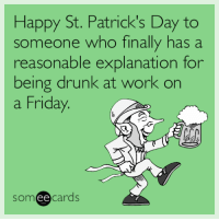 "<p><a href=""http://memehumor.tumblr.com/post/158513412993/happy-st-patricks-day-to-someone-who-finally-has"" class=""tumblr_blog"">memehumor</a>:</p>  <blockquote><p>Happy St. Patrick's Day to someone who finally has a reasonable explanation for being drunk at work on a Friday.</p></blockquote>: Happy St. Patrick's Day to  someone who finally has a  reasonable explanation for  being drunk at work on  a Friday  someecards <p><a href=""http://memehumor.tumblr.com/post/158513412993/happy-st-patricks-day-to-someone-who-finally-has"" class=""tumblr_blog"">memehumor</a>:</p>  <blockquote><p>Happy St. Patrick's Day to someone who finally has a reasonable explanation for being drunk at work on a Friday.</p></blockquote>"
