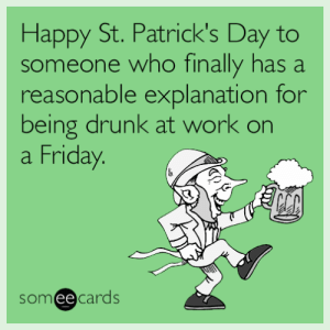 memehumor:  Happy St. Patrick's Day to someone who finally has a reasonable explanation for being drunk at work on a Friday.: Happy St. Patrick's Day to  someone who finally has a  reasonable explanation for  being drunk at work on  a Friday  someecards memehumor:  Happy St. Patrick's Day to someone who finally has a reasonable explanation for being drunk at work on a Friday.