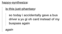 Dank, Yu-Gi-Oh, and 🤖: happy-synthesiza:  is this just phantasy:  so today i accidentally gave a bus  driver a yu gi oh card instead of my  buspass again  again