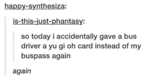 Yu-Gi-Oh, Happy, and Today: happy-synthesiza:  is-this-just-phantasy:  so today i accidentally gave a bus  driver a yu gi oh card instead of my  buspass again  again