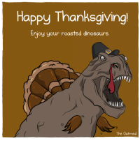 Happy Thanksgiving! ( via The Oatmeal): Happy Thanksgiving!  Enjoy your roasted dinosaurs  The Oatmeal Happy Thanksgiving! ( via The Oatmeal)
