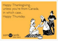 happy thanksgiving: Happy Thanksgiving.  unless you're from Canada,  in which case..  Happy Thursday  soméecards  user card