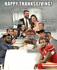 Happy Thanksgiving!: HAPPY THANKSGOVING  MTHANKFULFOR  THE DALLAS COWBOYS  @NFL MEMES  HMM..ZEKEWITH BAD  TABLE MANNERS?  SUSPENDED  HEY MATT  TRY NOT TO CHOKE  ONANY FOOD NOWW  HEY GUYSI'M NATHAN  CAN SOMEONE PASS  THETURNOVERS?  YO PETERMAN  TRY PASSING THE  GRAVY WITHOUT IT  BEING INTERCEPTED  FEED ZEKE  WERE ONTO  CHRISTMAS  URATE THIS  STUFFING A 28:3  GUYS,IMAYSITTHIS  THANKSGIVINGOUT  CREATED BY NFL MEMES Happy Thanksgiving!