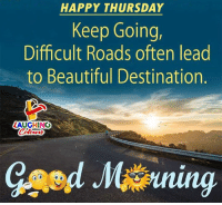 Good Morning :): HAPPY THURSDAY  Keep Going,  Difficult Roads often lead  to Beautiful Destination.  ZAUGHING  Colo  oturs Good Morning :)