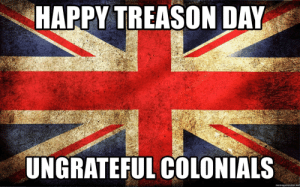 Happy July the 4th! (Not my original work, credit unknown): HAPPY TREASON DAY  UNGRATEFUL COLONIALS  memegenerator.net Happy July the 4th! (Not my original work, credit unknown)