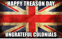 Independence Day, Memes, and Happy: HAPPY TREASON DAY  UNGRATEFUL COLONIALS We just received a message from across the pond 😂.  Hope everyone is having  a great Independence Day ..