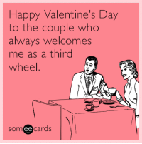"Tumblr, Valentine's Day, and Blog: Happy Valentine's Day  to the couple who  always welcomes  me as a third  wheel  someecards  ее <p><a href=""http://memehumor.tumblr.com/post/157227301557/happy-valentines-day-to-the-couple-who-always"" class=""tumblr_blog"">memehumor</a>:</p>  <blockquote><p>Happy Valentine's Day to the couple who always welcomes me as a third wheel.</p></blockquote>"