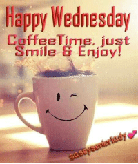 Memes, Good Morning, and Coffee: Happy Wednesday  Coffee Time, iust  Smile ti Enjoy! Good morning my loves...JOY.