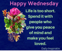 Daily Inspiration: Happy Wednesday  Life is too short.  Spend It with  people who  give you peace  of mind and  make you feel  loved.  Daily Inspiratin Daily Inspiration