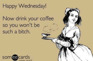 😍: Happy Wednesday!  Now drink your coffee  so you won't be  such a bitch.  somee cards  ее 😍