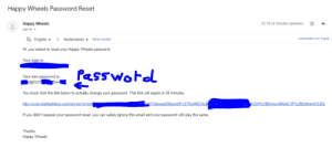 Click, Email, and Happy: Happy Wheels Password Reset  22:19 (4 minuten geleden)  Happy Wheels  aan ik  XAEngels  Uitschakelen voor: Engels  Nederlands-  Bericht vertalen  Hi, you asked to reset your Happy Wheels password.  Your login is:  fasswotd  Your new password is:  x@OzO  IDe4  You must click the link below to actually change your password. This link will expire in 30 minutes.  CKYGbcpadS6pomhFv37Sw99[CNcik  http://www.totaljerkface.com/reg.hw?a=pr&  WZIH%2BfJojwr4R6alC3F%2BDdhemiYLBQ  If you didn't request your password reset, you can safely ignore this email and your password will stay the same.  Thanks,  Happy Wheels Remeber Happy Wheels? This website sends your password in plaintext in the confirmation e-mail