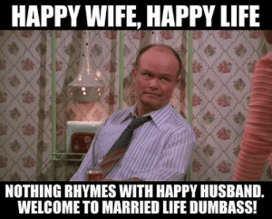 Husband Memes - lovequotesmessages: HAPPY WIFE, HAPPY LIFE  NOTHING RHYMES WITH HAPPY HUSBAND.  WELCOME TO MARRIED LIFE DUMBASS! Husband Memes - lovequotesmessages