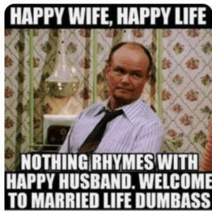 You and me and me and you bothering each other until divorce: HAPPY WIFE, HAPPY LIFE  NOTHING RHYMES WITH  HAPPY HUSBAND. WELCOME  TO MARRIED LIFE DUMBASS You and me and me and you bothering each other until divorce