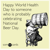 """Beer, Tumblr, and Blog: Happy World Health  ay to someone  who is probably  celebrating  National  Beer Day.  someecards  ее <p><a href=""""http://memehumor.net/post/159321728675/happy-world-health-day-to-someone-who-is-probably"""" class=""""tumblr_blog"""">memehumor</a>:</p>  <blockquote><p>Happy World Health Day to someone who is probably celebrating National Beer Day.</p></blockquote>"""