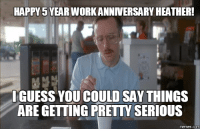 HAPPY5YEAR WORK ANNIVERSARY HEATHER!  I GUESS YOU COULD SAY THINGS  ARE GETTING PRETY SERIOUS  memes.c